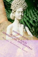 Goddess Juices : Awaken the Goddess with Divine Juices - Nicole Antoinette Lewis