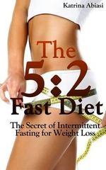 The 5 : 2 Fast Diet: The Secret of Intermittent Fasting for Weight Loss - Katrina Abiasi
