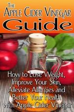 The Apple Cider Vinegar Guide : How to Lose Weight, Improve Your Skin, Alleviate Allergies and Better Your Health with Apple Cider Vinegar - Rachel Jones