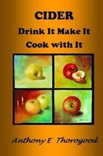 Cider Drink It Make It Cook with It : Revised & Extended - MR Anthony E Thorogood