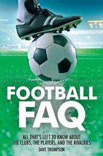 Football FAQ : All That's Left to Know About the Clubs, the Players, and the Rivalries - Dave Thompson