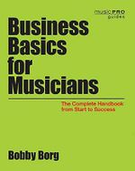 Business Basics for Musicians : The Complete Handbook from Start to Success - Bobby Borg