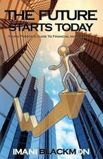 The Future Starts Today : The Young Person's Guide to Financial Independence - Imani Blackmon
