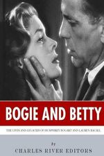 Bogie and Betty : The Lives and Legacies of Humphrey Bogart and Lauren Bacall - Charles River Editors