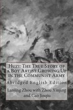 Huzi : The True Story of a Boy Artist Growing Up in the Communist Army: Abridged English Edition - Lanjing Zhou