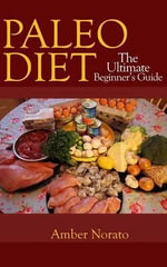 Paleo Diet : The Ultimate Beginner's Guide - Amber Norato