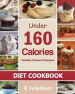 Diet Cookbook : Healthy Dessert Recipes Under 160 Calories: Naturally, Delicious Desserts That No One Will Believe They Are Low Fat & Healthy - R Federbush