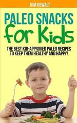 Paleo Snacks for Kids : The Best Kid-Approved Paleo Recipes to Keep Them Healthy and Happy! - Kim Dewalt
