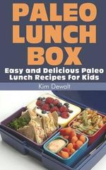 Paleo Lunch Box : Easy and Delicious Paleo Lunch Recipes for Kids - Kim Dewalt