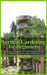 Vertical Gardening for Beginners : Ideas for Growing Beautiful Space-Saving Gardens Indoors and Outdoors - Amber Norato