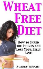 Wheat Free Diet : How to Shred the Pounds and Lose Your Belly Fast! - Aubrey Wright