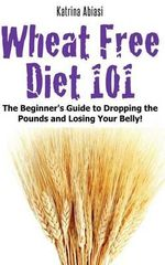 Wheat Free Diet 101 : The Beginner's Guide to Dropping the Pounds and Losing Your Belly! - Katrina Abiasi