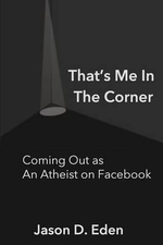 That's Me in the Corner : Coming Out as an Atheist on Facebook - MR Jason D Eden