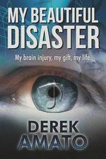My Beautiful Disaster : My Brain Injury, My Gift, My Life. - Derek S Amato