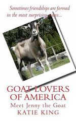 Goat Lovers of America : The Story of Life, Friendships and Jenny the Goat. - Katie King