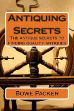 Antiquing Secrets : Fastest Way to Discover Antique History & Learn How to Collect Antiques Like a Seasoned Veteran - MR Bowe Packer