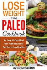 Lose Weight with Paleo Cookbook : An Easy 30-Day Meal Plan with Recipes to Get You Living Healthy - Jared Singleton