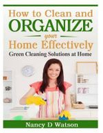 How to Clean and Organize Your Home Effectively : Green Cleaning Solutions at Home - Nancy D Watson