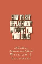 How to Buy Replacement Windows for Your Home : The Home Improvement Guide - William J Saunders