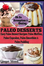 Paleo Desserts : Paleo Dessert Recipes: Paleo Muffins, Paleo Cupcakes, Pales Smoothies & Paleo Pudding - Ginger Wood