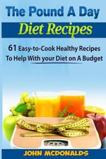 The Pound a Day Diet Recipes : 61 Easy-To-Cook Healthy Recipes to Help with Your Diet on a Budget - MR John McDonalds