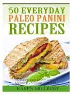 50 Everyday Paleo Panini Recipes : Easy and Delicious Meals Everyone Will Love - Karen Millbury