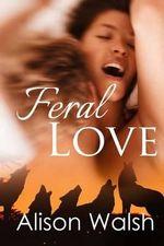 Feral Love : Paranormal Alpha Werewolf Shifter Romance - Alison Walsh