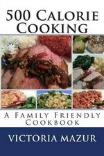 500 Calorie Cooking : A Family Friendly Cookbook - Victoria Mazur