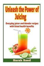 Unleash the Power of Juicing : Everyday Juicer & Blender Recipes with Listed Health Benefits! - Sarah Reed