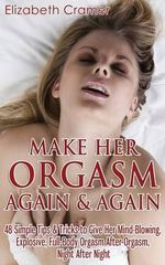 Make Her Orgasm Again and Again : 48 Simple Tips & Tricks to Give Her Mind-Blowing, Explosive, Full-Body Orgasm After Orgasm, Night After Night - Elizabeth Cramer