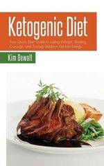 Ketogenic Diet : Your Quick Start Guide to Losing Weight, Beating Cravings, and Turning Stubborn Fat Into Energy - Kim Dewalt