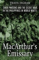 MacArthur's Emissary : Chick Parsons and the Secret War in the Philippines in World War II - Travis Ingham