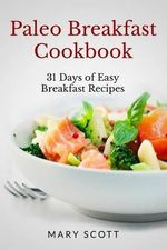 Paleo Breakfast Cookbook : 31 Days of Easy Breakfast Recipes - Mary R Scott