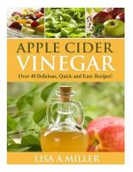 Apple Cider Vinegar : Over 40 Delicious, Quick and Easy Recipes! - Lisa a Miller