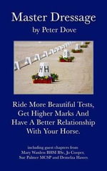 Master Dressage : Ride More Beautiful Tests, Get Higher Marks and Have a Better Relationship with Your Horse. - MR Peter Dove