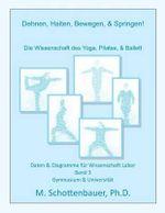 Dehnen, Halten, Bewegen, & Springen! Wissenschaft Des Yoga, Pilates, & Ballett : Daten & Diagramme Fur Wissenschaft Labor: Band 3 - M Schottenbauer
