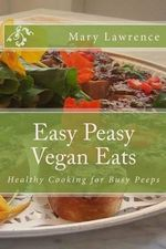 Easy Peasy Vegan Eats : Healthy Cooking for Busy Peeps - Mary F Lawrence