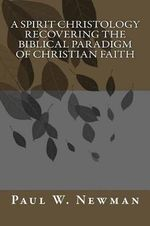 A Spirit Christology Recovering the Biblical Paradigm of Christian Faith - Paul W Newman