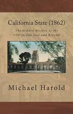 California State (1862) : The Hidden History of the CSU in San Jose and Beyond - Michael Harold