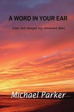 A Word in Your Ear : How God Changed My Retirement Plans - MR Michael John Parker