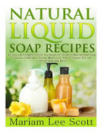 Natural Liquid Soap Recipes : An Easy and Complete Step by Step Beginners Guide to Making Hand Soap, Shampoo, Conditioner, Lotion, Moisturizer, Natural Shower Gels and Refreshing Bubble Baths. - Mariam Lee Scott