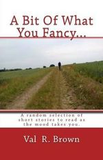 A Bit of What You Fancy... : A Random Selection of Short Stories to Read as the Mood Takes You. - Val R Brown