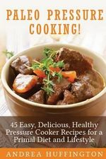 Paleo Pressure Cooking! : 45 Easy, Delicious, Healthy Pressure Cooker Recipes for a Primal Diet and Lifestyle - Andrea Huffington