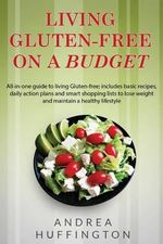Living Gluten-Free on a Budget : All-In-One Guide to Living Gluten-Free; Includes Basic Recipes, Daily Action Plans and Smart Shopping Lists to Lose We - Andrea Huffington
