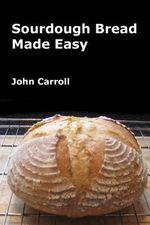 Sourdough Bread Made Easy - John Carroll