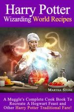 Harry Potter Wizarding World Recipes : A Muggle's Complete Cook Book to Recreate a Hogwart Feast and Other Harry Potter Traditional Fare! - Martha Stone