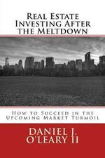 Real Estate Investing After the Meltdown : How to Succeed in the Upcoming Market Turmoil - Daniel J O'Leary II