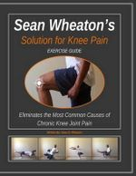 Sean Wheaton's Exercise Guide 2014 : Eliminates the Most Common Causes of Chronic Knee Joint Pain - Sean David Wheaton