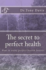 The Secret to Perfect Health : How to Enjoy Perfect Health Forever - Tony Davis