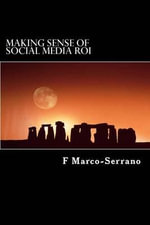 Making Sense of Social Media Roi : A Short Guide Focused on Sales, Marketing and Strategy - F Marco-Serrano